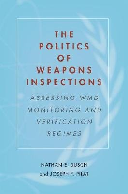 The Politics of Weapons Inspections - Assessing WMD Monitoring and Verification Regimes (Hardcover): Nathan E. Busch, Joseph F....