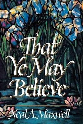 That Ye May Believe (Hardcover): Neal A Maxwell