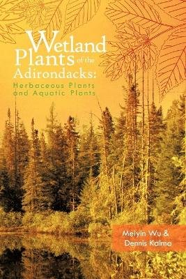 Wetland Plants of the Adirondacks - Herbaceous Plants and Aquatic Plants (Paperback): Meiyin Wu, Dennis Kalma