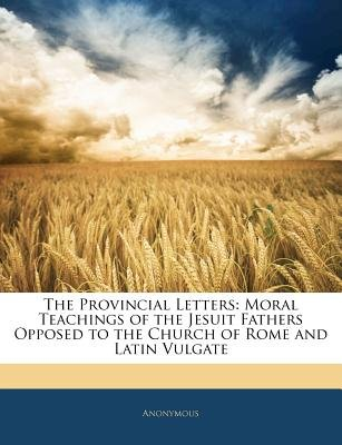 The Provincial Letters - Moral Teachings of the Jesuit Fathers Opposed to the Church of Rome and Latin Vulgate (Paperback):...