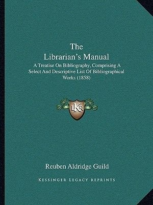 The Librarian's Manual - A Treatise on Bibliography, Comprising a Select and Descriptive List of Bibliographical Works...
