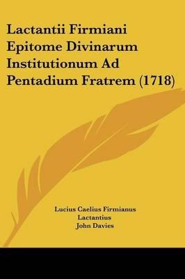 Lactantii Firmiani Epitome Divinarum Institutionum Ad Pentadium Fratrem (1718) (English, Latin, Paperback): Lucius Caelius...