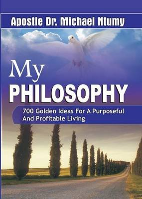 My Philosophy 700 Golden Ideas for a Purposeful and Profitable Living (Paperback): Apostle Dr. Michael Ntumy