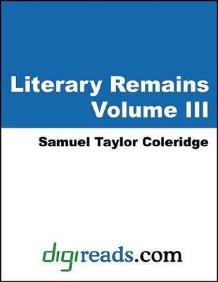 Literary Remains, Volume III (Electronic book text): Samuel Taylor Coleridge