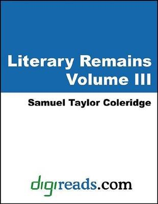Literary Remains, Volume III (Electronic book text): Samuel Taylor Coleridge