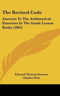 The Revised Code - Answers to the Arithmetical Exercises in the Grade Lesson Books (1864) (Hardcover): Edward Thomas Stevens,...