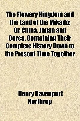 The Flowery Kingdom and the Land of the Mikado; Or, China, Japan and Corea, Containing Their Complete History Down to the...