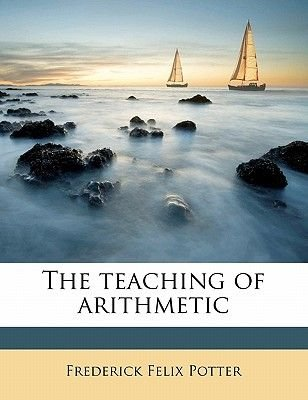 The Teaching of Arithmetic (Paperback): Frederick Felix Potter