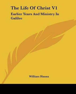 The Life of Christ V1 - Earlier Years and Ministry in Galilee (Paperback): William Hanna