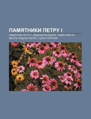 Pamyatniki Petru I - Pamyatnik Petru I, Mednyi Vsadnik, Pamyatnik Na Meste Otdykha Petra I, Tsar -Plotnik (Russian, Paperback):...