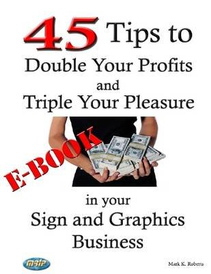 45 Tips to Double Your Pleasure and Triple Your Profits in Your Sign and Graphics Business (Electronic book text): Mark K....