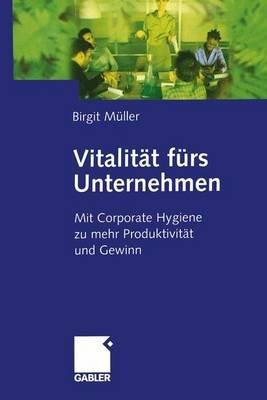 Vitalitat Furs Unternehmen - Mit Corporate Hygiene Zu Mehr Produktivitat Und Gewinn (German, Hardcover): Birgit Muller