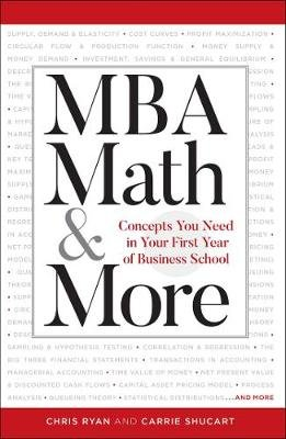 MBA Math & More - Concepts You Need in First Year Business School (Paperback, Proprietary): Chris Ryan, Carrie Shuchart