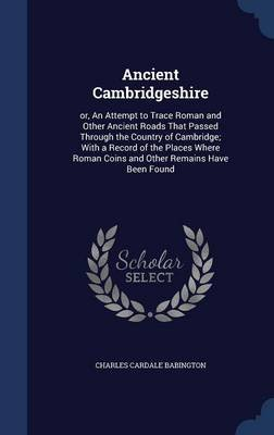 Ancient Cambridgeshire - Or, an Attempt to Trace Roman and Other Ancient Roads That Passed Through the Country of Cambridge;...