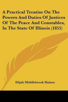 A Practical Treatise on the Powers and Duties of Justices of the Peace and Constables, in the State of Illinois (1855)...