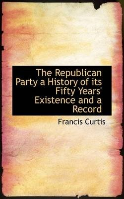 The Republican Party a History of Its Fifty Years' Existence and a Record (Paperback): Francis Curtis