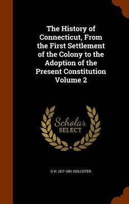 The History of Connecticut, from the First Settlement of the Colony to the Adoption of the Present Constitution Volume 2...