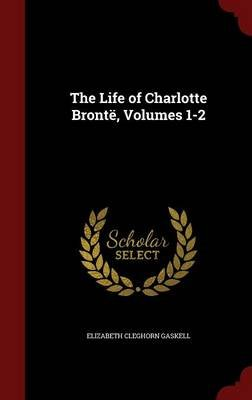 The Life of Charlotte Bronte, Volumes 1-2 (Hardcover): Elizabeth Cleghorn Gaskell