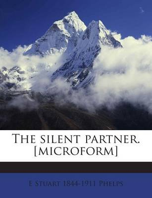 The Silent Partner. [Microform] (Paperback): E. Stuart 1844-1911 Phelps
