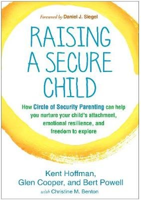 Raising a Secure Child - How Circle of Security Parenting Can Help You Nurture Your Child's Attachment, Emotional...