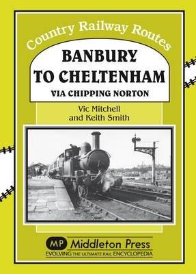 Banbury to Cheltenham Via Chipping Norton (Hardcover): Vic Mitchell, Keith Smith