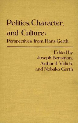 Politics, Character, and Culture - Perspectives from Hans Gerth (Hardcover): Marilyn Bensman, Nobuko Gerth, Arthur J. Vidich