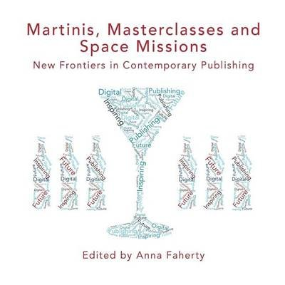Martinis Front Covermartinis, Masterclasses and Space Missions: New Frontiers in Contemporary Publishing (Paperback): Anne...