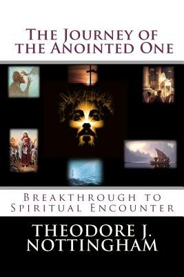 The Journey of the Anointed One - Breakthrough to Spiritual Encounter (Paperback): Theodore J Nottingham