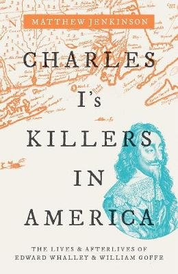 Charles I's Killers in America - The Lives and Afterlives of Edward Whalley and William Goffe (Hardcover): Matthew...