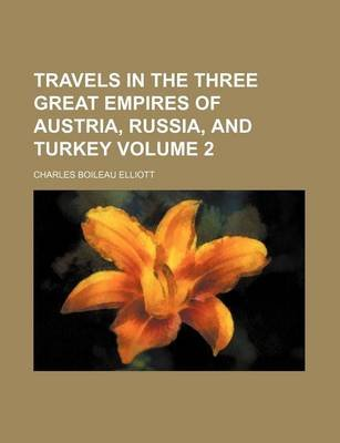 Travels in the Three Great Empires of Austria, Russia, and Turkey Volume 2 (Paperback): Charles Boileau Elliott