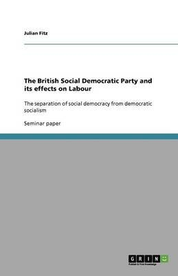 The British Social Democratic Party and Its Effects on Labour (Paperback): Julian Fitz