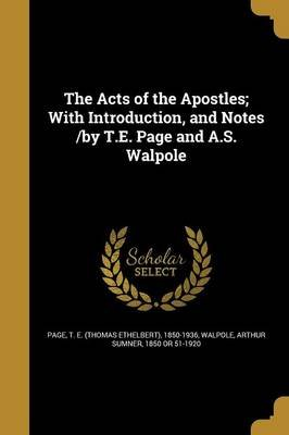 The Acts of the Apostles; With Introduction, and Notes /By T.E. Page and A.S. Walpole (Paperback): T E (Thomas Ethelbert)...