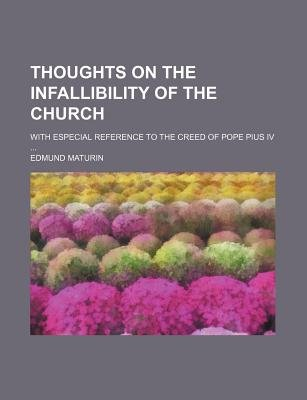 Thoughts on the Infallibility of the Church; With Especial Reference to the Creed of Pope Pius IV (Paperback): Edmund Maturin