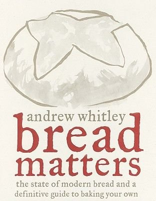 Bread Matters - The State of Modern Bread and a Definitive Guide to Baking Your Own (Hardcover): Andrew Whitley