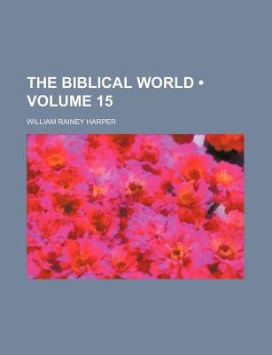 The Biblical World (Volume 15) (Paperback): William Rainey Harper