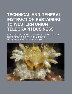 Technical and General Instruction Pertaining to Western Union Telegraph Business; Circuit Rules, Signals, Tariffs, Accounts,...