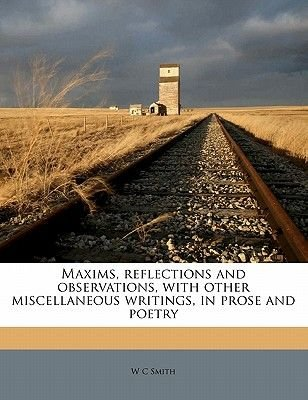 Maxims, Reflections and Observations, with Other Miscellaneous Writings, in Prose and Poetry (Paperback): W.C. Smith