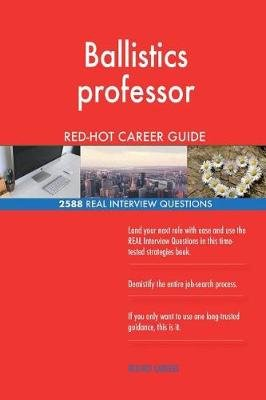 Ballistics Professor Red-Hot Career Guide; 2588 Real Interview Questions (Paperback): Red-Hot Careers