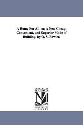 A Home for All - Or, a New Cheap, Convenient, and Superior Mode of Building. by O. S. Fowler. (Paperback): O. S. (Orson Squire)...