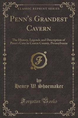 Penn's Grandest Cavern - The History, Legends and Description of Penn's Cave in Centre County, Pennsylvania (Classic...