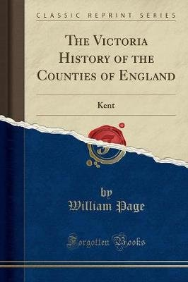 The Victoria History of the Counties of England - Kent (Classic Reprint) (Paperback): William Page