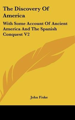 The Discovery of America - With Some Account of Ancient America and the Spanish Conquest V2 (Hardcover): John Fiske