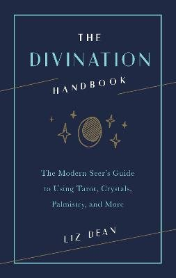 The Divination Handbook - The Modern Seer's Guide to Using Tarot, Crystals, Palmistry, and More (Hardcover): Liz Dean