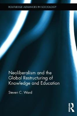 Neoliberalism and the Global Restructuring of Knowledge and Education (Paperback): Steven C. Ward