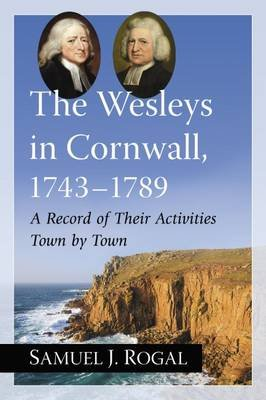 The Wesleys in Cornwall, 1743-1789 - A Record of Their Activities Town by Town (Paperback): Samuel J. Rogal