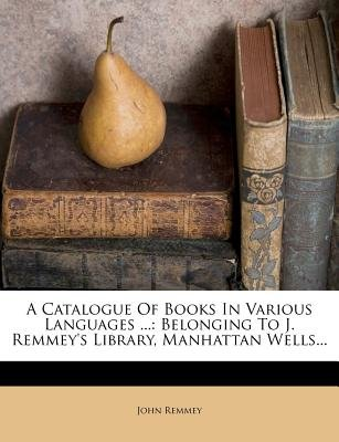A Catalogue of Books in Various Languages ... - Belonging to J. Remmey's Library, Manhattan Wells... (Paperback): John...