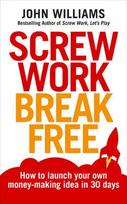 Screw Work Break Free - How to launch your own money-making idea in 30 days (Paperback): John Williams