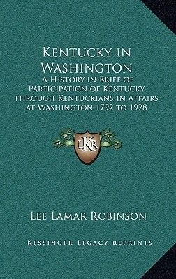 Kentucky in Washington - A History in Brief of Participation of Kentucky Through Kentuckians in Affairs at Washington 1792 to...