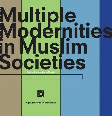 Multiple Modernities in Muslim Societies - Tangible Elements and Abstract Perspectives (Paperback, New): Modjtaba Sadria