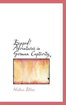 Escaped! Adventures in German Captivity (Hardcover): Wallace Ellison